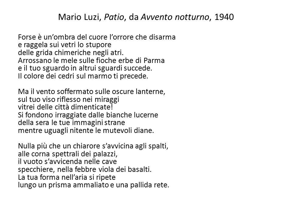 Mario Luzi, Patio, da Avvento notturno, 1940 Forse è un'ombra del cuore l'orrore che disarma e raggela sui vetri lo stupore delle grida chimeriche neg