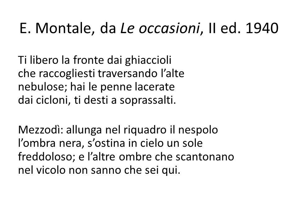 E. Montale, da Le occasioni, II ed. 1940 Ti libero la fronte dai ghiaccioli che raccogliesti traversando l'alte nebulose; hai le penne lacerate dai ci