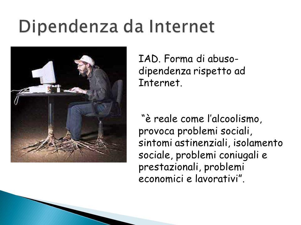 """IAD. Forma di abuso- dipendenza rispetto ad Internet. """"è reale come l'alcoolismo, provoca problemi sociali, sintomi astinenziali, isolamento sociale,"""