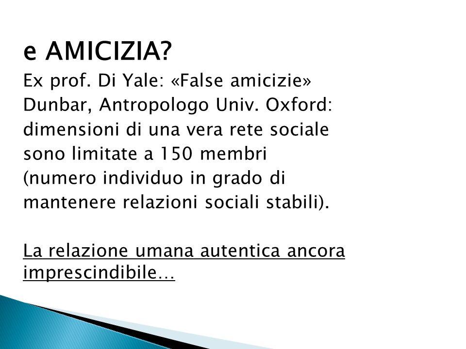 e AMICIZIA? Ex prof. Di Yale: «False amicizie» Dunbar, Antropologo Univ. Oxford: dimensioni di una vera rete sociale sono limitate a 150 membri (numer