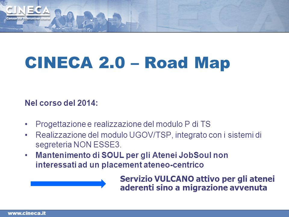 www.cineca.it CINECA 2.0 – Road Map Nel corso del 2014: Progettazione e realizzazione del modulo P di TS Realizzazione del modulo UGOV/TSP, integrato