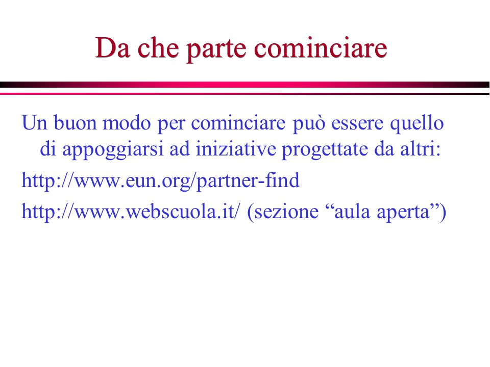 Da che parte cominciare Un buon modo per cominciare può essere quello di appoggiarsi ad iniziative progettate da altri: http://www.eun.org/partner-find http://www.webscuola.it/ (sezione aula aperta )