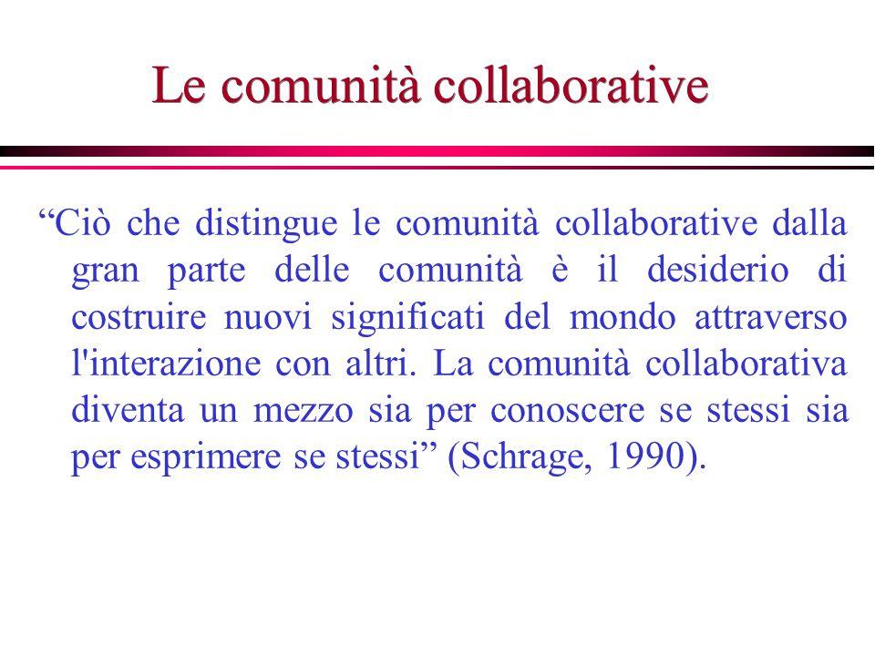 Le comunità collaborative Ciò che distingue le comunità collaborative dalla gran parte delle comunità è il desiderio di costruire nuovi significati del mondo attraverso l interazione con altri.