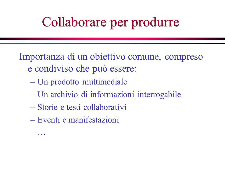 Collaborare per produrre Importanza di un obiettivo comune, compreso e condiviso che può essere: –Un prodotto multimediale –Un archivio di informazioni interrogabile –Storie e testi collaborativi –Eventi e manifestazioni –…