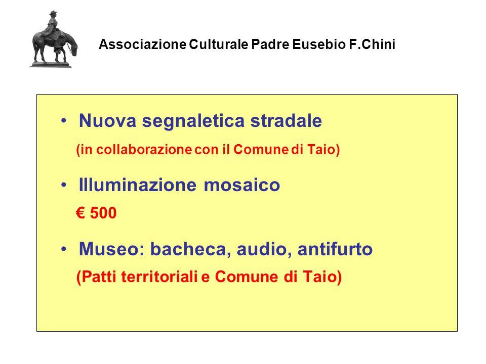 Associazione Culturale Padre Eusebio F.Chini Nuova segnaletica stradale (in collaborazione con il Comune di Taio) Illuminazione mosaico € 500 Museo: bacheca, audio, antifurto (Patti territoriali e Comune di Taio)