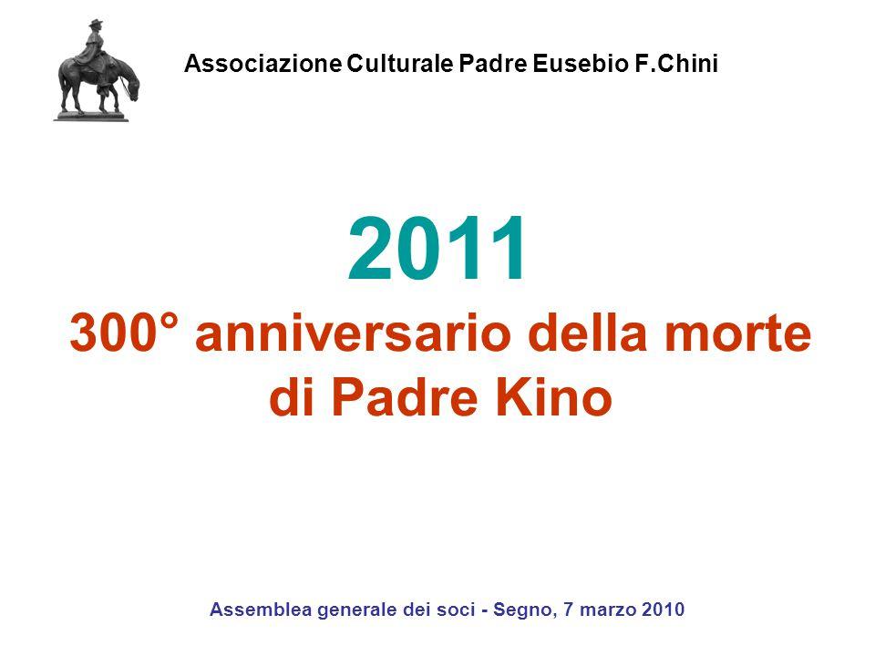 Associazione Culturale Padre Eusebio F.Chini Assemblea generale dei soci - Segno, 7 marzo 2010 2011 300° anniversario della morte di Padre Kino