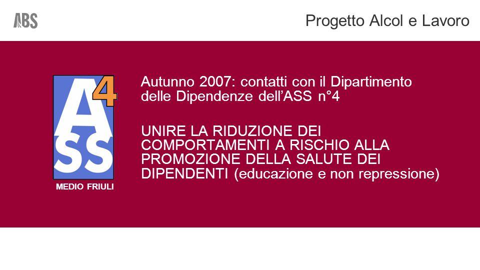 Autunno 2007: contatti con il Dipartimento delle Dipendenze dell'ASS n°4 UNIRE LA RIDUZIONE DEI COMPORTAMENTI A RISCHIO ALLA PROMOZIONE DELLA SALUTE DEI DIPENDENTI (educazione e non repressione) Progetto Alcol e Lavoro MEDIO FRIULI