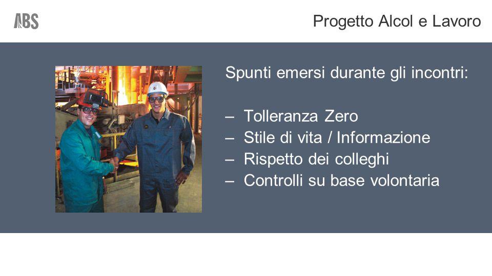 Spunti emersi durante gli incontri: –Tolleranza Zero –Stile di vita / Informazione –Rispetto dei colleghi –Controlli su base volontaria Progetto Alcol e Lavoro