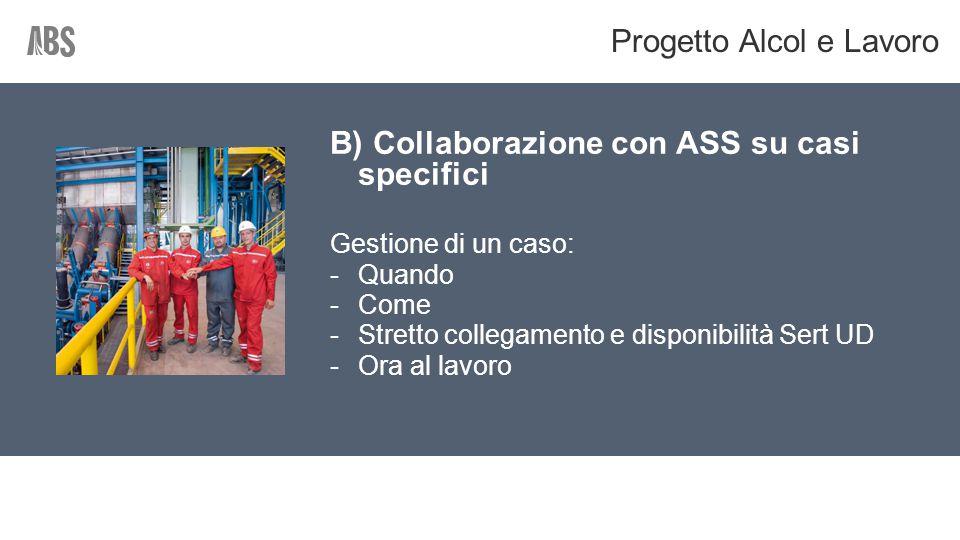 B) Collaborazione con ASS su casi specifici Gestione di un caso: -Quando -Come -Stretto collegamento e disponibilità Sert UD -Ora al lavoro Progetto Alcol e Lavoro