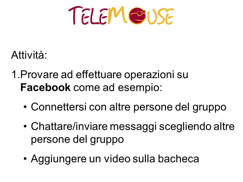 Attività: 1.Provare ad effettuare operazioni su Facebook come ad esempio: Connettersi con altre persone del gruppo Chattare/inviare messaggi scegliendo altre persone del gruppo Aggiungere un video sulla bacheca