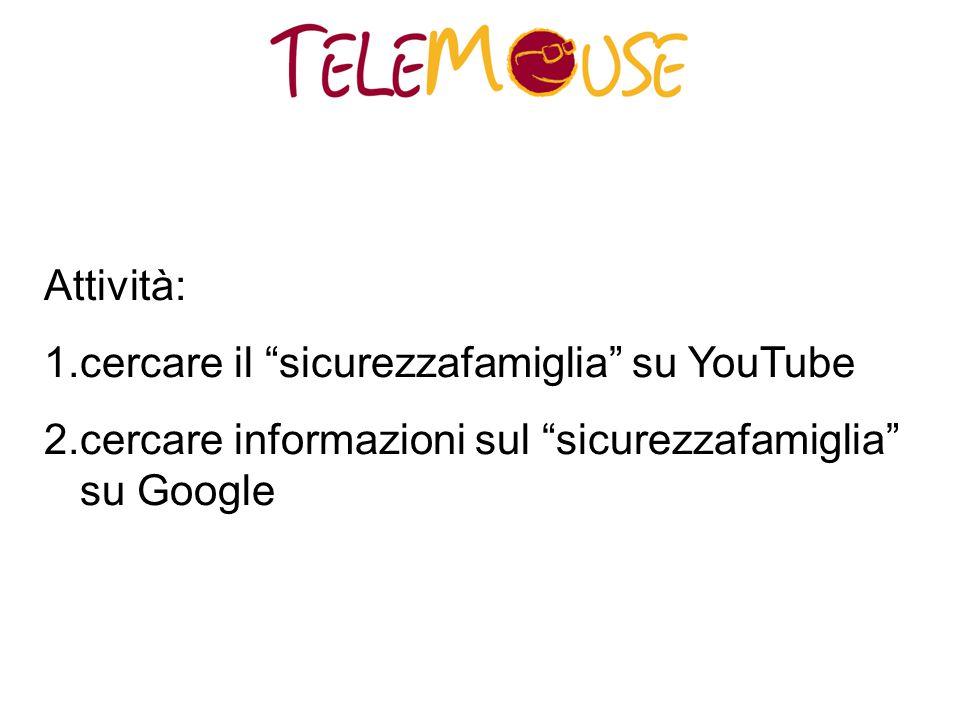 Attività: 1.cercare il sicurezzafamiglia su YouTube 2.cercare informazioni sul sicurezzafamiglia su Google