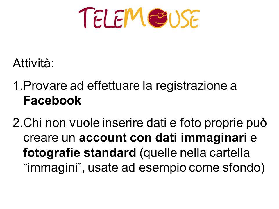 Attività: 1.Provare ad effettuare la registrazione a Facebook 2.Chi non vuole inserire dati e foto proprie può creare un account con dati immaginari e fotografie standard (quelle nella cartella immagini , usate ad esempio come sfondo)
