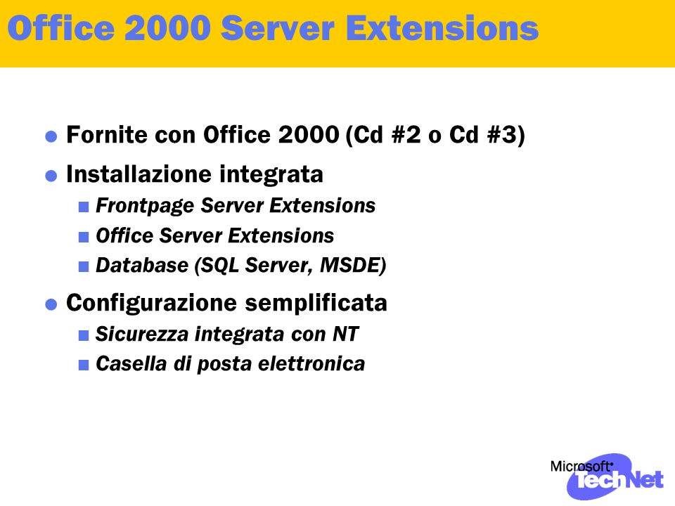 Office 2000 Server Extensions  Fornite con Office 2000 (Cd #2 o Cd #3)  Installazione integrata  Frontpage Server Extensions  Office Server Extensions  Database (SQL Server, MSDE)  Configurazione semplificata  Sicurezza integrata con NT  Casella di posta elettronica