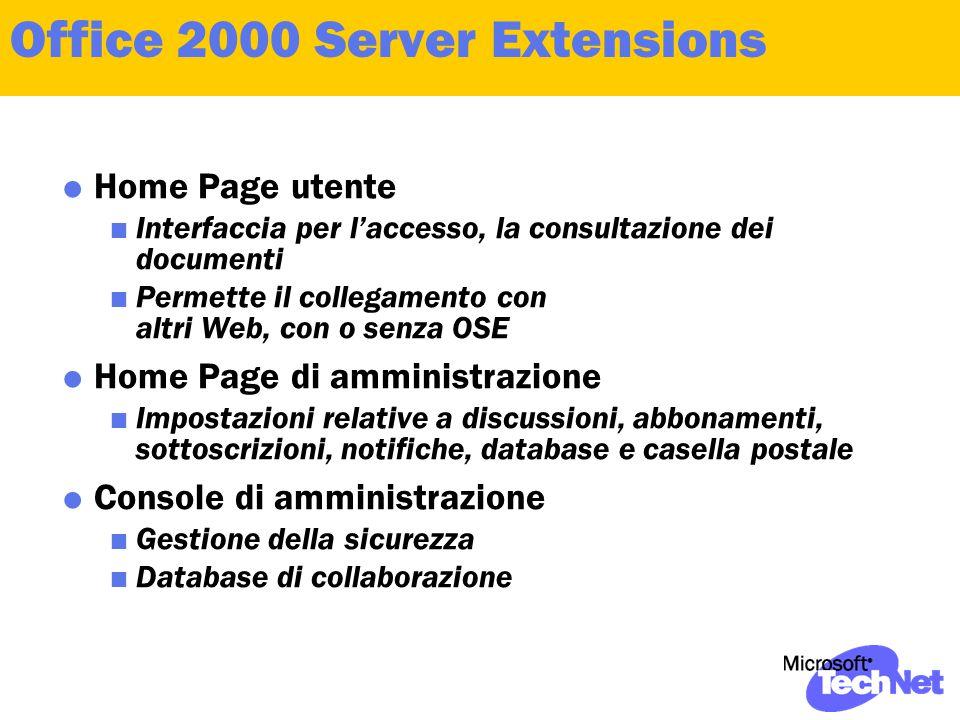 Office 2000 Server Extensions  Home Page utente  Interfaccia per l'accesso, la consultazione dei documenti  Permette il collegamento con altri Web, con o senza OSE  Home Page di amministrazione  Impostazioni relative a discussioni, abbonamenti, sottoscrizioni, notifiche, database e casella postale  Console di amministrazione  Gestione della sicurezza  Database di collaborazione