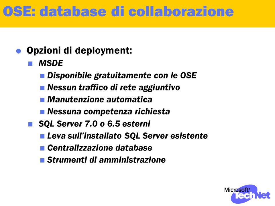  Opzioni di deployment:  MSDE  Disponibile gratuitamente con le OSE  Nessun traffico di rete aggiuntivo  Manutenzione automatica  Nessuna competenza richiesta  SQL Server 7.0 o 6.5 esterni  Leva sull'installato SQL Server esistente  Centralizzazione database  Strumenti di amministrazione OSE: database di collaborazione