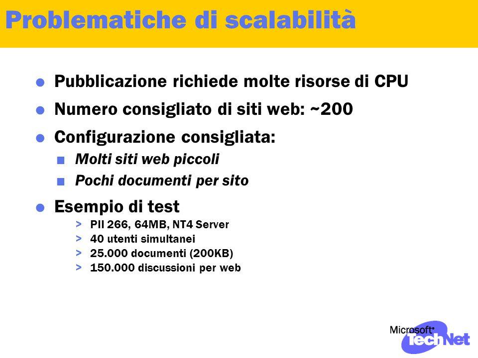 Problematiche di scalabilità  Pubblicazione richiede molte risorse di CPU  Numero consigliato di siti web: ~200  Configurazione consigliata:  Molti siti web piccoli  Pochi documenti per sito  Esempio di test >PII 266, 64MB, NT4 Server >40 utenti simultanei >25.000 documenti (200KB) >150.000 discussioni per web