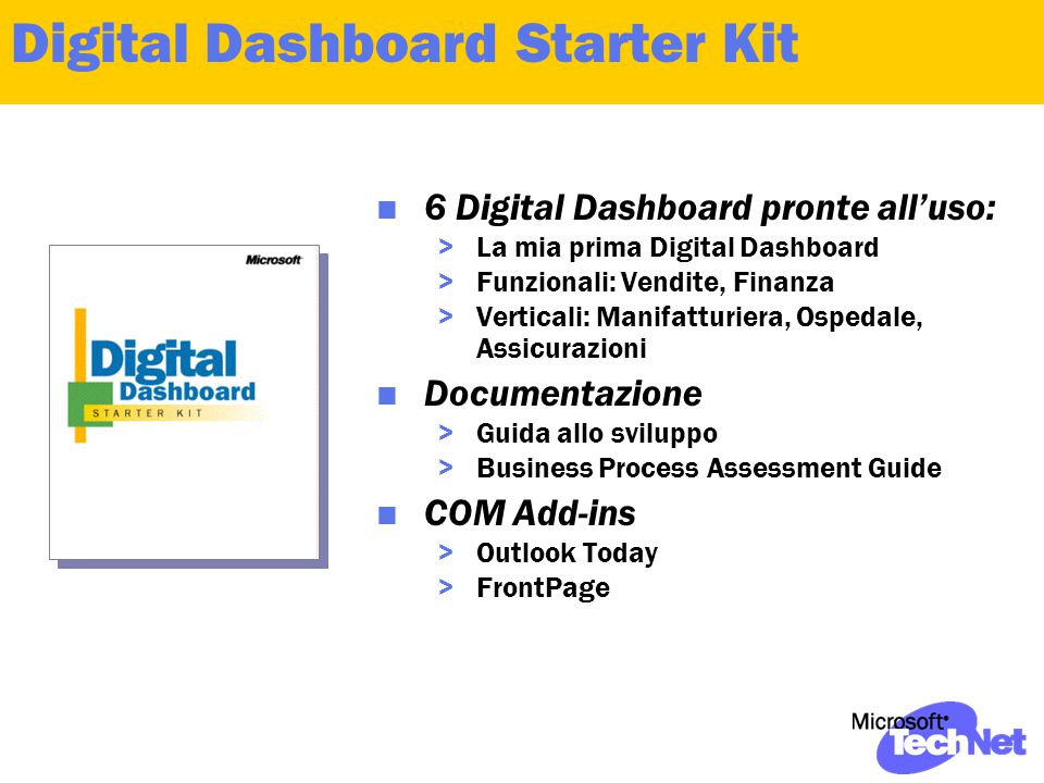 Digital Dashboard Starter Kit  6 Digital Dashboard pronte all'uso: >La mia prima Digital Dashboard >Funzionali: Vendite, Finanza >Verticali: Manifatturiera, Ospedale, Assicurazioni  Documentazione >Guida allo sviluppo >Business Process Assessment Guide  COM Add-ins >Outlook Today >FrontPage