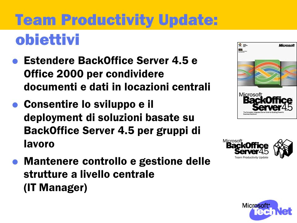 Team Productivity Update: obiettivi  Estendere BackOffice Server 4.5 e Office 2000 per condividere documenti e dati in locazioni centrali  Consentir