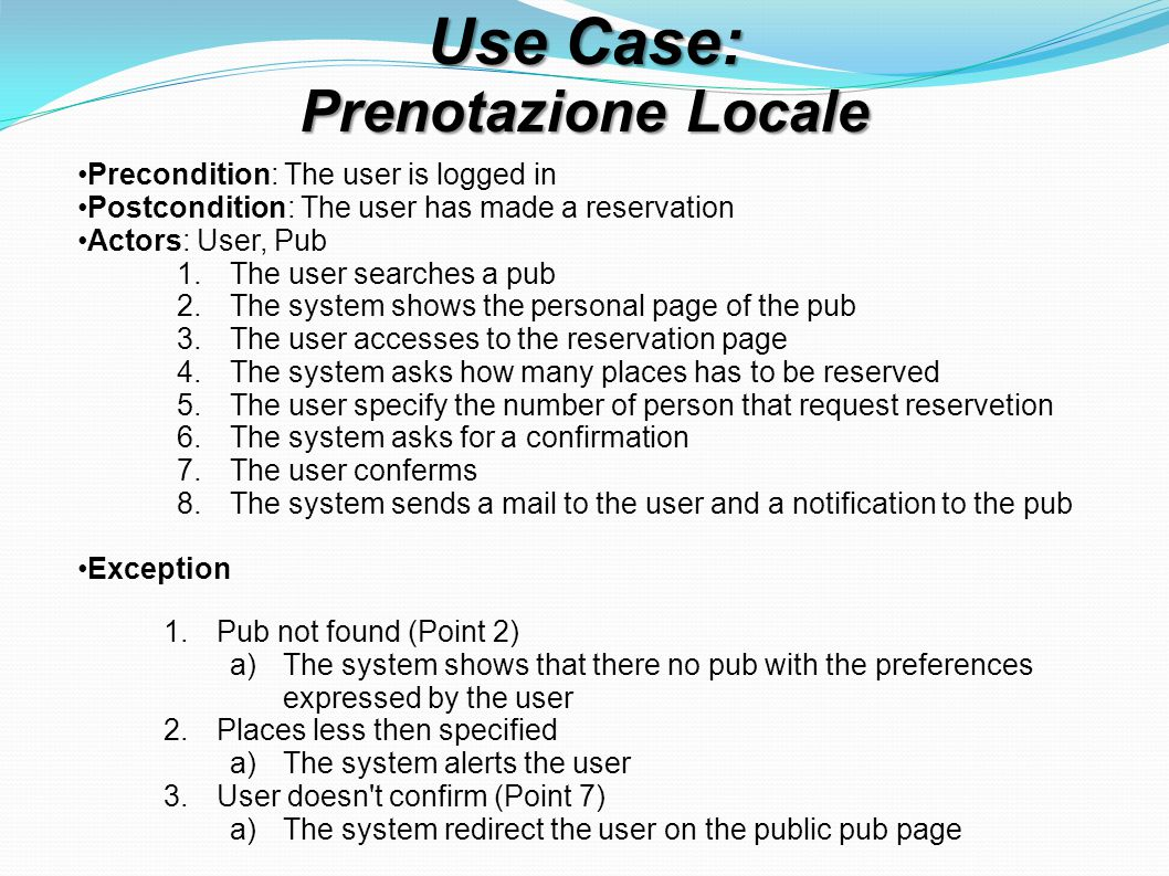 Use Case: Prenotazione Locale Precondition: The user is logged in Postcondition: The user has made a reservation Actors: User, Pub 1.The user searches a pub 2.The system shows the personal page of the pub 3.The user accesses to the reservation page 4.The system asks how many places has to be reserved 5.The user specify the number of person that request reservetion 6.The system asks for a confirmation 7.The user conferms 8.The system sends a mail to the user and a notification to the pub Exception 1.Pub not found (Point 2) a)The system shows that there no pub with the preferences expressed by the user 2.Places less then specified a)The system alerts the user 3.User doesn t confirm (Point 7) a)The system redirect the user on the public pub page