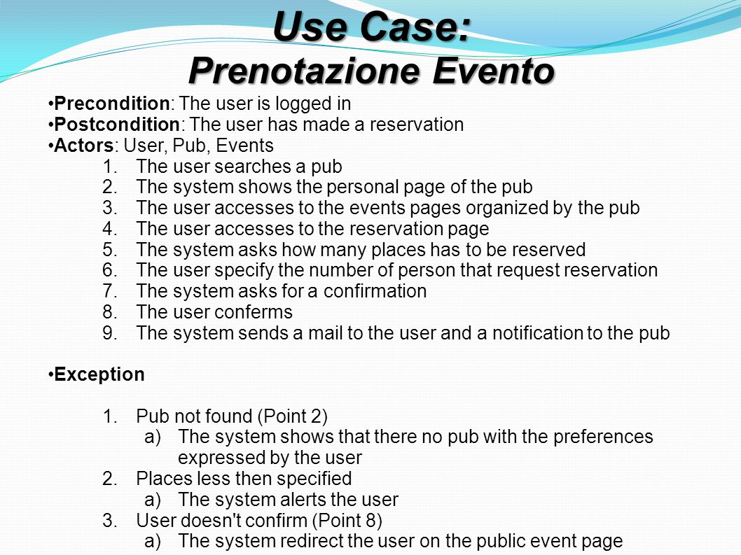Use Case: Prenotazione Evento Precondition: The user is logged in Postcondition: The user has made a reservation Actors: User, Pub, Events 1.The user searches a pub 2.The system shows the personal page of the pub 3.The user accesses to the events pages organized by the pub 4.The user accesses to the reservation page 5.The system asks how many places has to be reserved 6.The user specify the number of person that request reservation 7.The system asks for a confirmation 8.The user conferms 9.The system sends a mail to the user and a notification to the pub Exception 1.Pub not found (Point 2) a)The system shows that there no pub with the preferences expressed by the user 2.Places less then specified a)The system alerts the user 3.User doesn t confirm (Point 8) a)The system redirect the user on the public event page