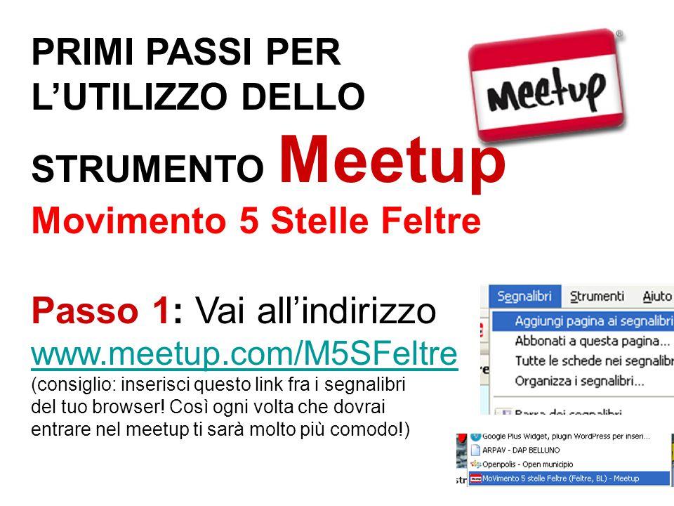 PRIMI PASSI PER L'UTILIZZO DELLO STRUMENTO Meetup Movimento 5 Stelle Feltre Passo 1: Vai all'indirizzo www.meetup.com/M5SFeltre (consiglio: inserisci questo link fra i segnalibri del tuo browser.