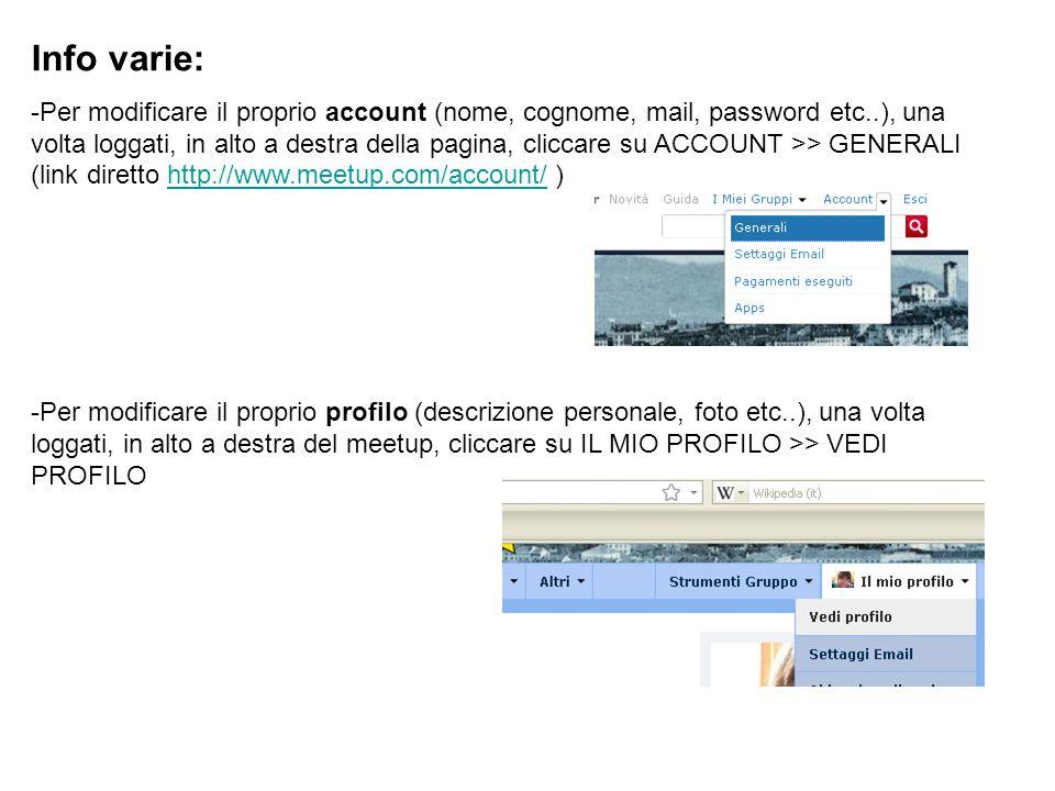 Info varie: -Per modificare il proprio account (nome, cognome, mail, password etc..), una volta loggati, in alto a destra della pagina, cliccare su ACCOUNT >> GENERALI (link diretto http://www.meetup.com/account/ )http://www.meetup.com/account/ -Per modificare il proprio profilo (descrizione personale, foto etc..), una volta loggati, in alto a destra del meetup, cliccare su IL MIO PROFILO >> VEDI PROFILO