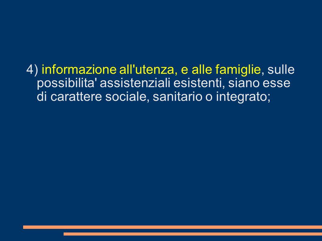 4) informazione all'utenza, e alle famiglie, sulle possibilita' assistenziali esistenti, siano esse di carattere sociale, sanitario o integrato;