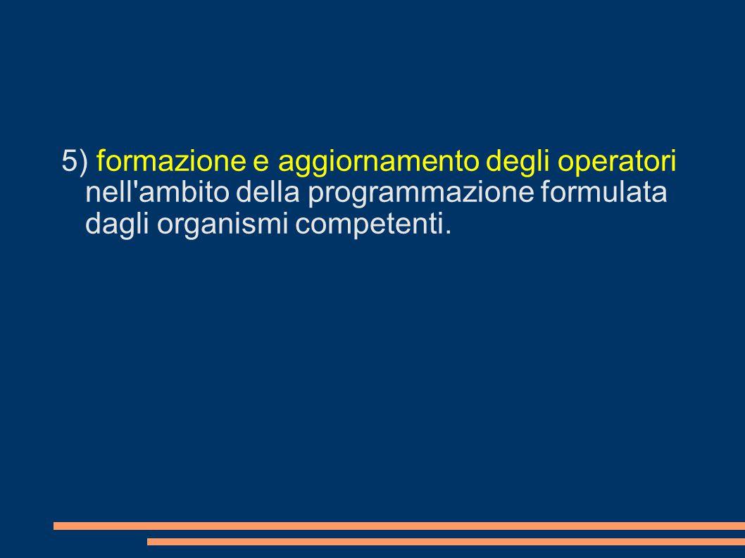 5) formazione e aggiornamento degli operatori nell'ambito della programmazione formulata dagli organismi competenti.