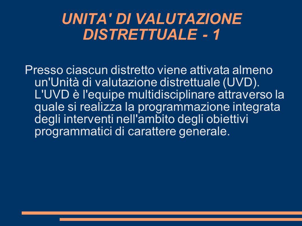 UNITA' DI VALUTAZIONE DISTRETTUALE - 1 Presso ciascun distretto viene attivata almeno un'Unità di valutazione distrettuale (UVD). L'UVD è l'equipe mul