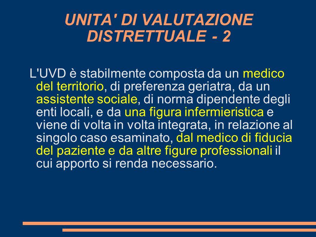 UNITA' DI VALUTAZIONE DISTRETTUALE - 2 L'UVD è stabilmente composta da un medico del territorio, di preferenza geriatra, da un assistente sociale, di