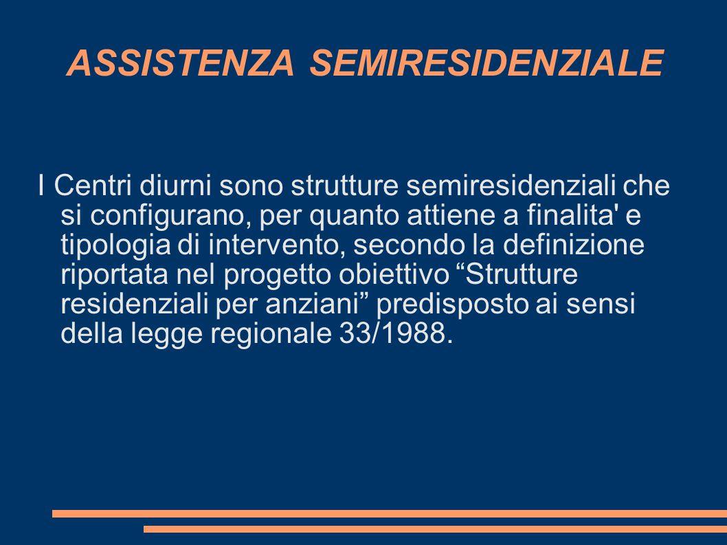 ASSISTENZA SEMIRESIDENZIALE I Centri diurni sono strutture semiresidenziali che si configurano, per quanto attiene a finalita' e tipologia di interven
