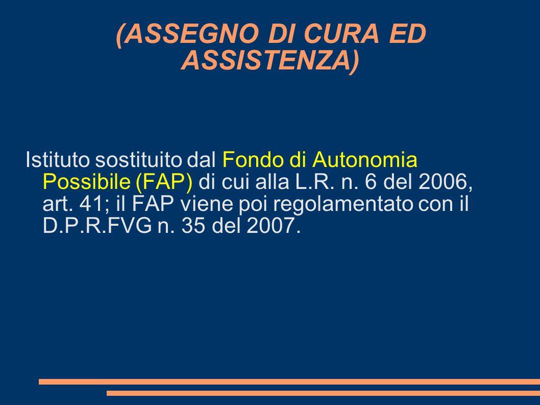 (ASSEGNO DI CURA ED ASSISTENZA) Istituto sostituito dal Fondo di Autonomia Possibile (FAP) di cui alla L.R. n. 6 del 2006, art. 41; il FAP viene poi