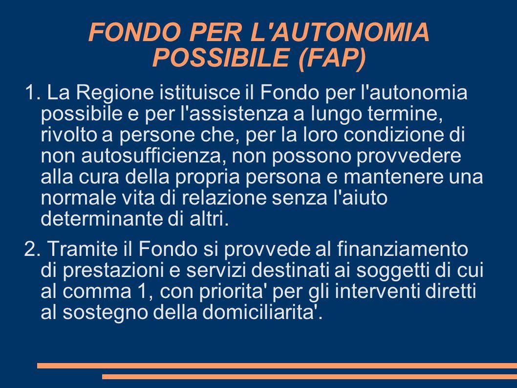 FONDO PER L'AUTONOMIA POSSIBILE (FAP) 1. La Regione istituisce il Fondo per l'autonomia possibile e per l'assistenza a lungo termine, rivolto a perso