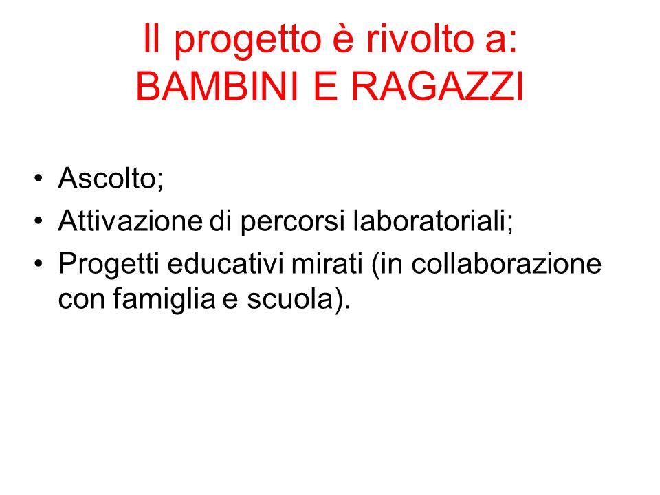 Il progetto è rivolto a: BAMBINI E RAGAZZI Ascolto; Attivazione di percorsi laboratoriali; Progetti educativi mirati (in collaborazione con famiglia e
