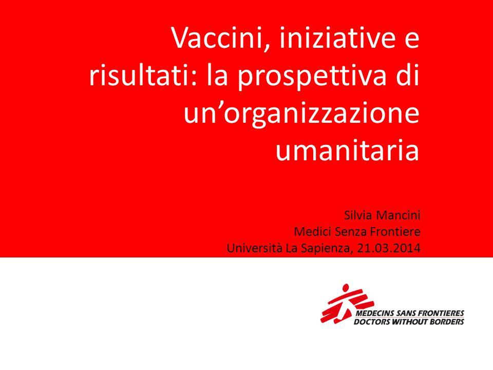 Vaccini, iniziative e risultati: la prospettiva di un'organizzazione umanitaria Silvia Mancini Medici Senza Frontiere Università La Sapienza, 21.03.2014