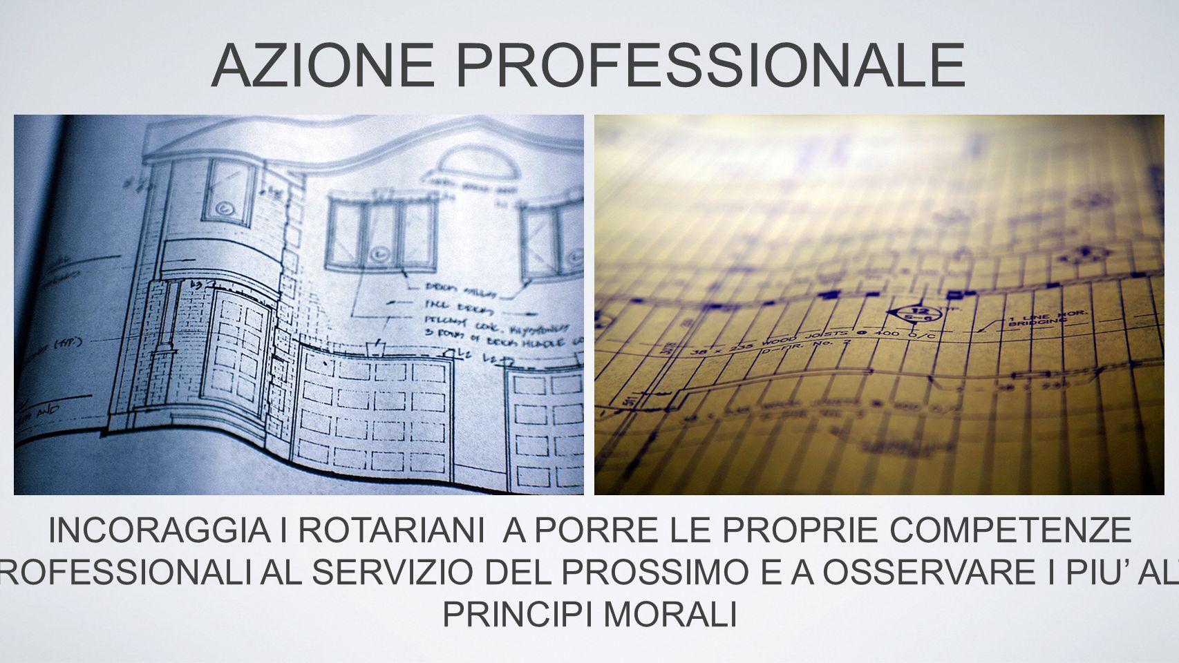AZIONE PROFESSIONALE INCORAGGIA I ROTARIANI A PORRE LE PROPRIE COMPETENZE PROFESSIONALI AL SERVIZIO DEL PROSSIMO E A OSSERVARE I PIU' ALTI PRINCIPI MORALI
