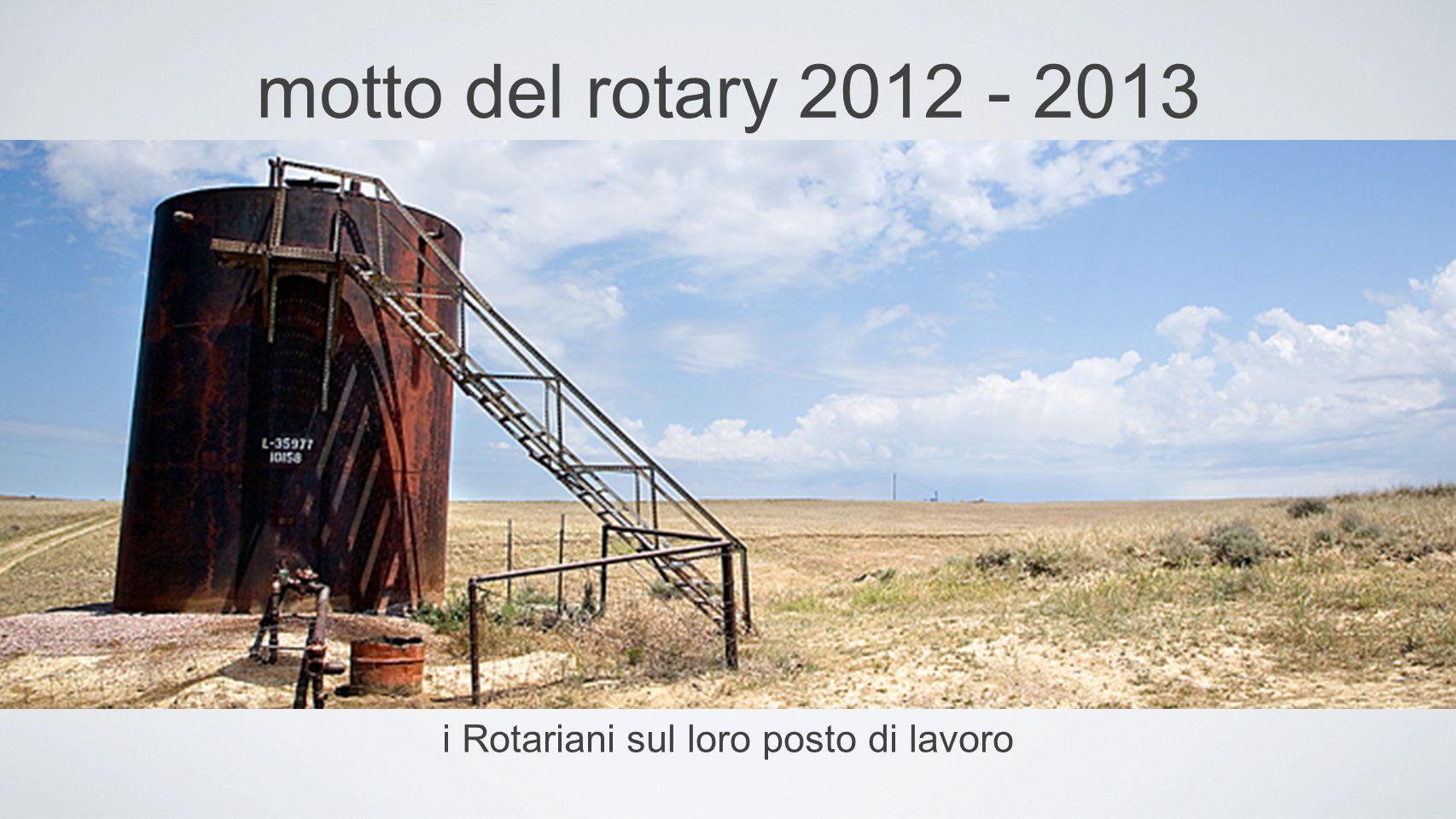 motto del rotary 2012 - 2013 i Rotariani sul loro posto di lavoro