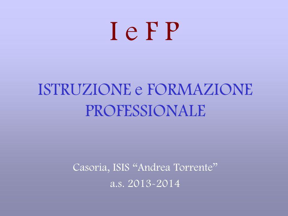 I e F P ISTRUZIONE e FORMAZIONE PROFESSIONALE Casoria, ISIS Andrea Torrente a.s. 2013-2014