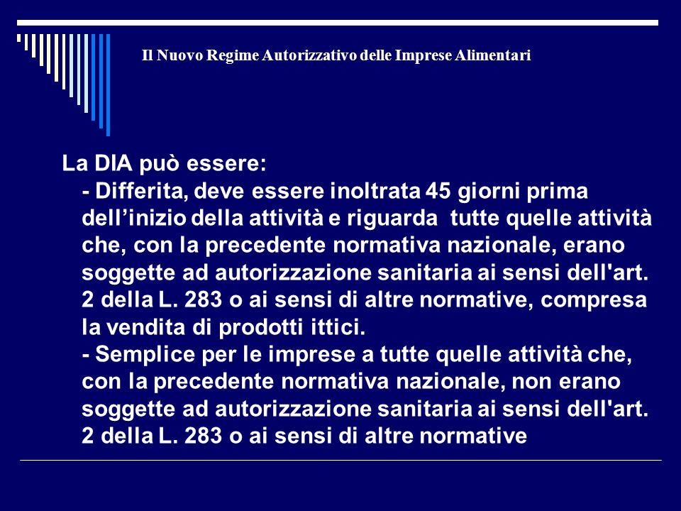 Il Nuovo Regime Autorizzativo delle Imprese Alimentari La DIA può essere: - Differita, deve essere inoltrata 45 giorni prima dell'inizio della attività e riguarda tutte quelle attività che, con la precedente normativa nazionale, erano soggette ad autorizzazione sanitaria ai sensi dell art.