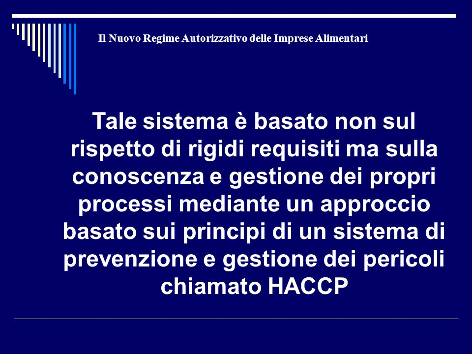 Il Nuovo Regime Autorizzativo delle Imprese Alimentari Tale sistema è basato non sul rispetto di rigidi requisiti ma sulla conoscenza e gestione dei propri processi mediante un approccio basato sui principi di un sistema di prevenzione e gestione dei pericoli chiamato HACCP