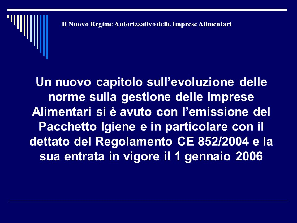 Il Nuovo Regime Autorizzativo delle Imprese Alimentari Un nuovo capitolo sull'evoluzione delle norme sulla gestione delle Imprese Alimentari si è avuto con l'emissione del Pacchetto Igiene e in particolare con il dettato del Regolamento CE 852/2004 e la sua entrata in vigore il 1 gennaio 2006