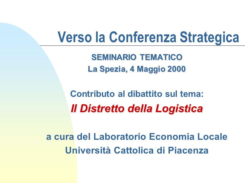 Verso la Conferenza Strategica SEMINARIO TEMATICO La Spezia, 4 Maggio 2000 Contributo al dibattito sul tema: Il Distretto della Logistica a cura del Laboratorio Economia Locale Università Cattolica di Piacenza