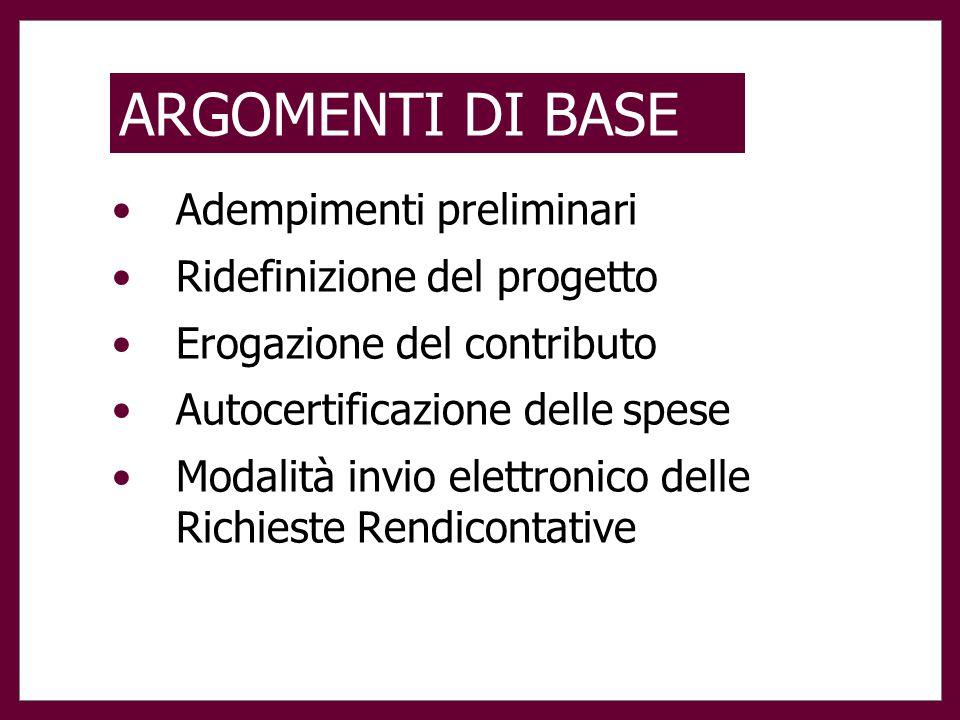 ARGOMENTI DI BASE Adempimenti preliminari Ridefinizione del progetto Erogazione del contributo Autocertificazione delle spese Modalità invio elettronico delle Richieste Rendicontative