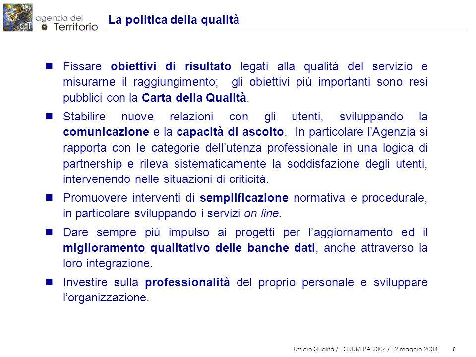8 Ufficio Qualità / FORUM PA 2004 / 12 maggio 2004 8 La politica della qualità n Fissare obiettivi di risultato legati alla qualità del servizio e misurarne il raggiungimento; gli obiettivi più importanti sono resi pubblici con la Carta della Qualità.