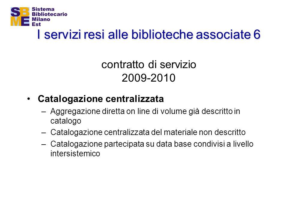 I servizi resi alle biblioteche associate 6 I servizi resi alle biblioteche associate 6 contratto di servizio 2009-2010 Catalogazione centralizzata –A