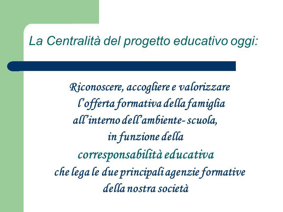 La Centralità del progetto educativo oggi: Riconoscere, accogliere e valorizzare l'offerta formativa della famiglia all'interno dell'ambiente- scuola,