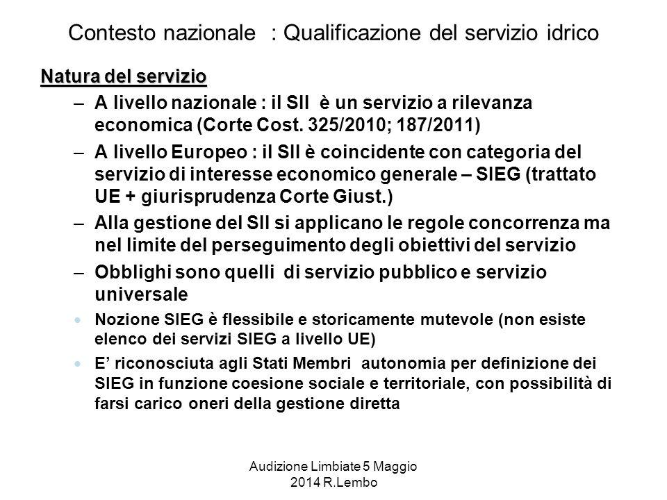 Audizione Limbiate 5 Maggio 2014 R.Lembo Contesto nazionale : Qualificazione del servizio idrico Natura del servizio –A livello nazionale : il SII è un servizio a rilevanza economica (Corte Cost.