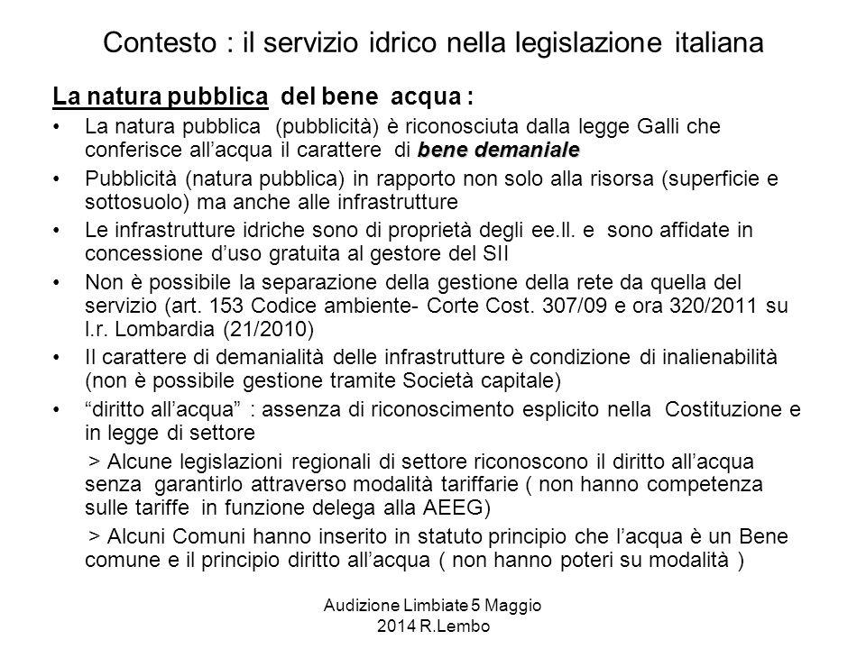 Audizione Limbiate 5 Maggio 2014 R.Lembo Contesto : il servizio idrico nella legislazione italiana La natura pubblica del bene acqua : bene demanialeLa natura pubblica (pubblicità) è riconosciuta dalla legge Galli che conferisce all'acqua il carattere di bene demaniale Pubblicità (natura pubblica) in rapporto non solo alla risorsa (superficie e sottosuolo) ma anche alle infrastrutture Le infrastrutture idriche sono di proprietà degli ee.ll.