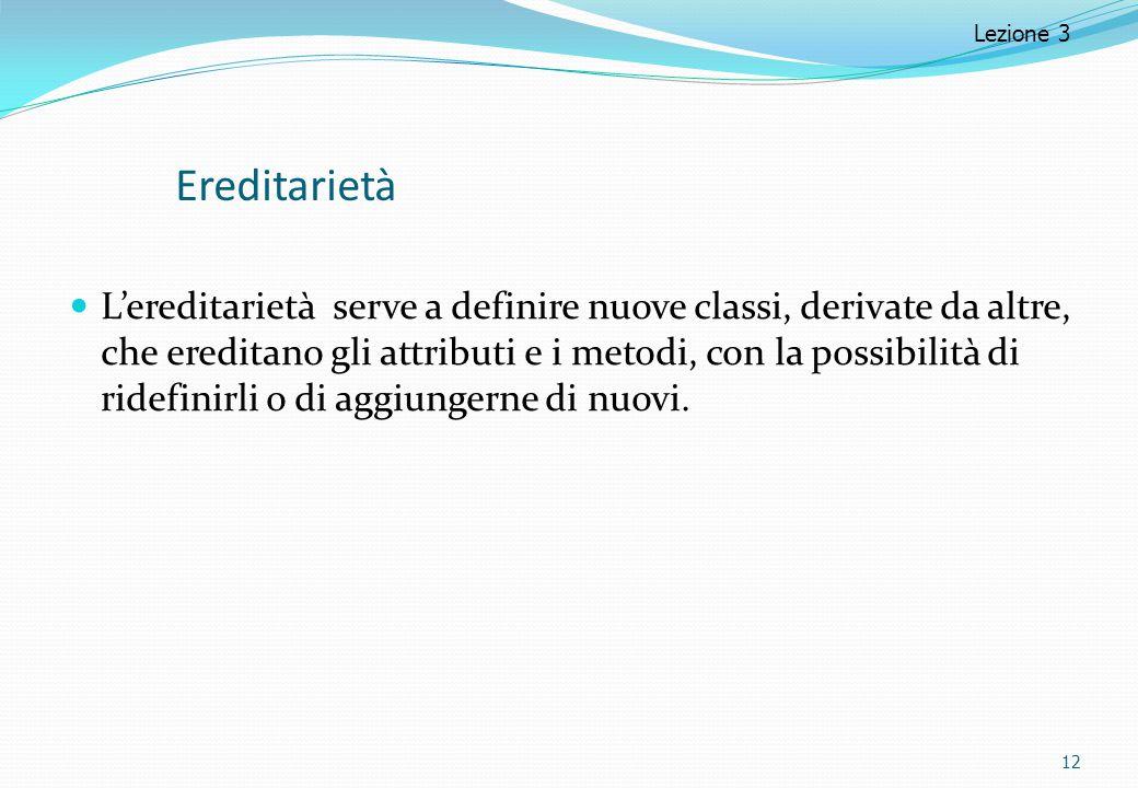 Ereditarietà L'ereditarietà serve a definire nuove classi, derivate da altre, che ereditano gli attributi e i metodi, con la possibilità di ridefinirl