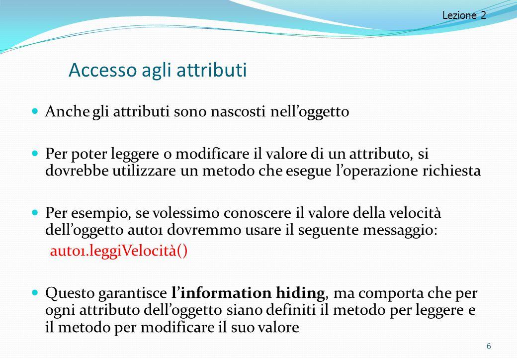 Accesso agli attributi Anche gli attributi sono nascosti nell'oggetto Per poter leggere o modificare il valore di un attributo, si dovrebbe utilizzare